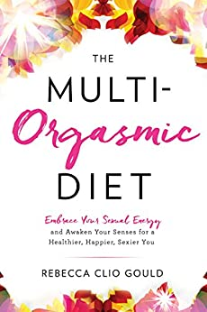 The Multi-Orgasmic Diet: Embrace Your Sexual Energy and Awaken Your Senses for a Healthier, Happier, Sexier You by [Gould, Rebecca Clio]