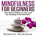 Mindfulness for Beginners: Get Rid of Stress in Your Life by Staying in the Moment Audiobook by Robert Norman Narrated by Adam Dubeau