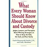What Every Woman Should Know About Divorce and Custody: Judges, Lawyers, and Therapists Share Winning Strategies on How to Keep the Kids, the Cash, and Your Sanity