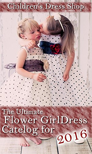 ~DOC~ The Ultimate Flower Girl Dress Catelog For 2016: From The Children's Dress Shop. Tiempo finish being hours terrible