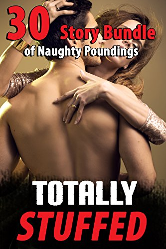 TOTALLY STUFFED (30 Story Bundle of Naughty Poundings) (Free Adult Erotic Books)