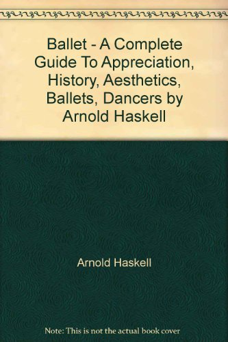 Ballet; A Complete Guide To Appreciation, History, Aesthetics, Ballets, Dancers