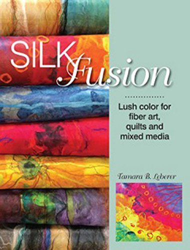 Silk Fusion: Lush color for fiber art, quilts, and mixed media
