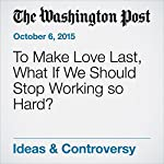 To Make Love Last, What If We Should Stop Working so Hard?   Eve Fairbanks