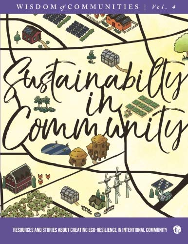 Wisdom of Communities 4: Sustainability in Community: Resources and Stories about Creating Eco-Resilience in Intentional Community (Volume 4)