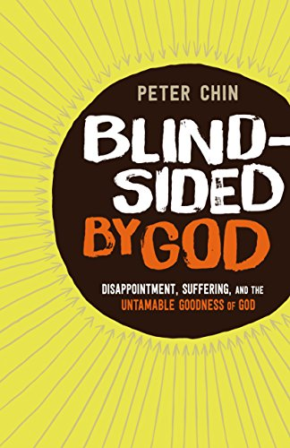 Blindsided by God: Disappointment, Suffering, and the Untamable Goodness of God by [Chin, Peter]