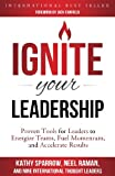 Ignite Your Leadership: Proven Tools for Leaders to Energize Teams, Fuel Momentum, and Accelerate Results