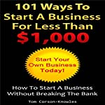 101 Ways to Start a Business for Less than $1,000: How to Start a Business Without Breaking the Bank   Tom Corson-Knowles