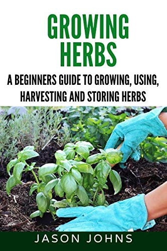Growing Herbs: A Beginners Guide to Growing, Using, Harvesting and Storing Herbs (Inspiring Gardening Ideas)