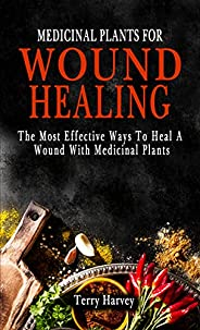 MEDICINAL PLANTS FOR WOUND HEALING: The Most Effective Ways To Heal A Wound With Medicinal Plants (English Edi