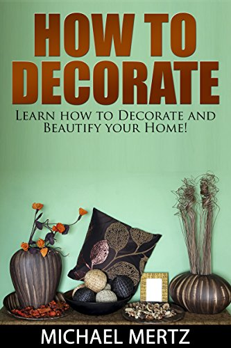 How To Decorate: Learn How To Decorate And Beautify Your Home! (how To