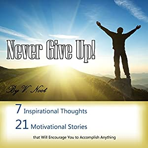 Never Give Up: 7 Inspirational Thoughts and 21 Stories That Will Motivate You to Accomplish Anything Audiobook