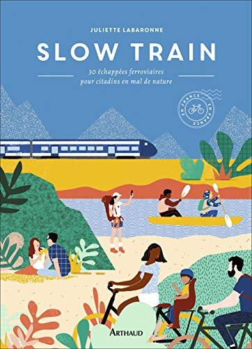Slow Train : 30 échappées ferroviaires pour citadins en mal de nature by