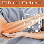 How to Get Rid of Joint pain   Alfred Peters
