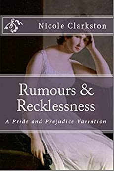 Rumours & Recklessness: A Pride and Prejudice Variation by [Clarkston, Nicole]