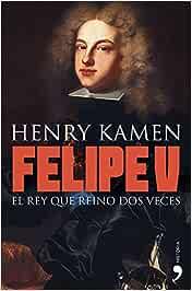 Felipe V: El rey que reinó dos veces (Historia)