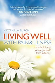 Living Well with Pain and Illness: The Mindful Way to Free Yourself from Suffering by [Burch, Vidyamala]