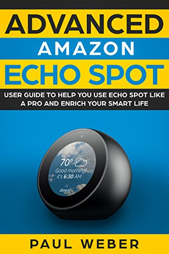 Amazon Echo Spot: Advanced Amazon Echo Spot User Guide to Help You Use Echo Spot like a Pro and Enrich Your Smart Life