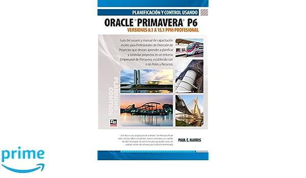 Planificación y Control Usando Oracle Primavera P6 Versiones 8.1 a 15.1 PPM Profesional (Spanish Edition): Paul E Harris, Jesica Yabo: 9781925185201: ...