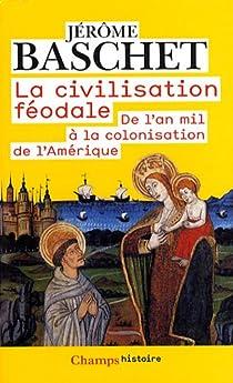 La civilisation féodale. De l'an mil à la colonisation de l'Amérique par Baschet