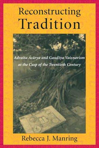 Read Online Reconstructing Tradition: Advaita Acarya and Gaudiya Vaisnavism at the Cusp of the Twentieth Century pdf epub