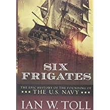 Six Frigates: The Epic History Of The Founding Of The American Navy