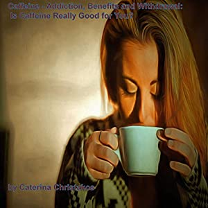 Caffeine - Addiction, Benefits, and Withdrawal: Is Caffeine Really Good for You? Audiobook