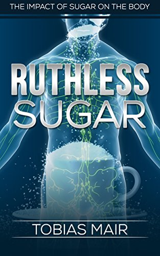 RUTHLESS SUGAR: The Impact of Sugar on the Body (Crush Cravings, Nerves of Steel, Sugar Elimination)