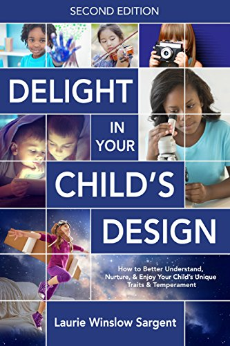 Delight in Your Child's Design, Second Edition: How to Better Understand, Nurture, and Enjoy Your Child's Unique Traits and Temperament by [Sargent, Laurie Winslow]
