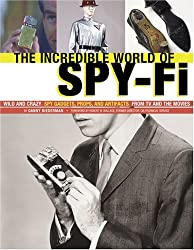 The Incredible World of Spy-Fi: Wild and Crazy Spy Gadgets, Props, and Artifacts from TV and the Movies