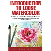 Introduction To Loose Watercolor: The Ultimate Guide To Fast Painting For Beginners - Discover Amazing Watercolor Techniques And Painting Tutorials!