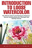 Introduction To Loose Watercolor: The Ultimate Guide To Fast...