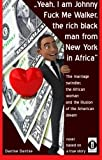 Yeah, I am Johnny Fuck Me Walker, the rich black man from New York in Africa: The marriage swindler, the African woman and the illusion of the American dream