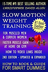 SLOW MOTION WEIGHT TRAINING - FOR MUSCLED MEN & CURVIER WOMEN - FASTER MUSCLE GAIN AT HOME OR GYM - HOW TO VIDEO LINKS INSIDE - 2ND EDITION UPDATED & REVISED - HOW TO BOOK & GUIDE FOR SMART DUMMIES