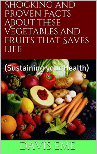 Shocking and Proven Facts About these Vegetables and Fruits that Saves life: (Sustaining your Health)