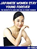 Japanese Women Stay Young Forever:  The Secrets To Look And Feel 10 Years Younger