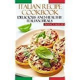 Italian Recipe Cookbook: Delicious and Healthy Italian Meals: Italian Cooking - Italian Cooking for Beginners - Italian Recipes for Everyone