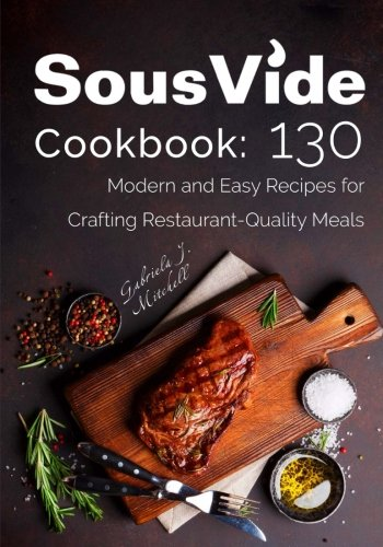 Sous Vide Cookbook: 130 Modern & Easy Recipes for Crafting Restaurant-Quality Meals by Mrs Gabriela J. Mitchell