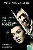 Ich liebte Pablo und hasste Escobar: Ein Gangster, eine Diva und die wahre Geschichte einer unmöglichen Liebe
