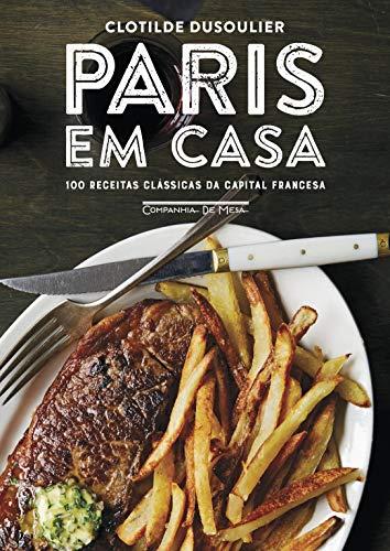 Paris em casa: 100 receitas clássicas da capital francesa