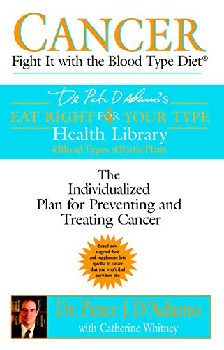 Cancer: Fight It with the Blood Type Diet: Fight It with Blood Type Diet - The Individualised Plan for Preventing and Treating Cancer (Eat Right 4 Your Type)
