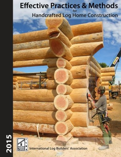Effective Practices & Methods: For Handcrafted Log Home Construction (Log Ok)