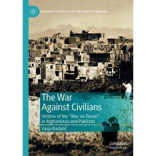 """The War Against Civilians: Victims of the """"War on Terror"""" in Afghanistan and Pakistan (Palgrave Studies in Victims and Victimology)"""