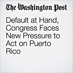 Default at Hand, Congress Faces New Pressure to Act on Puerto Rico | Mike DeBonis