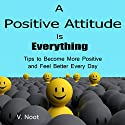 A Positive Attitude Is Everything: Tips to Become More Positive and Feel Better Every Day Audiobook by V. Noot Narrated by Robert Stetson