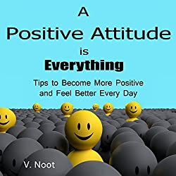A Positive Attitude Is Everything: Tips to Become More Positive and Feel Better Every Day