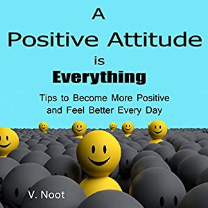 A Positive Attitude Is Everything: Tips to Become More Positive and Feel Better Every Day Audiobook