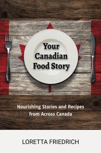 Your Canadian Food Story: Nourishing Stories and Recipes from Across Canada by Loretta Friedrich