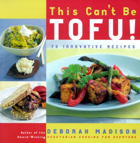 This Can't Be Tofu!: 75 Recipes to Cook Something You Never Thought You Would-and Love Every Bite by Deborah Madison