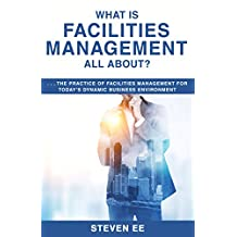 What is Facilities Management All About? : The practice of facilities management for today's dynamic business environment